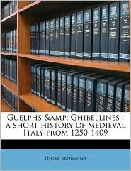 Guelphs & Ghibellines: a short history of medieval Italy from 1250-1409 - Oscar Browning