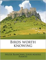 Birds worth knowing - Neltje Blanchan, Louis Agassiz Fuertes
