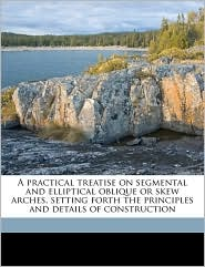 A practical treatise on segmental and elliptical oblique or skew arches, setting forth the principles and details of construction - George Joseph Bell