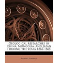 Geological Researches in China, Mongolia, and Japan - Raphael Pumpelly