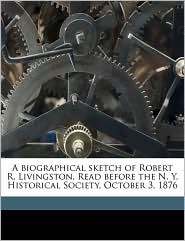 A Biographical Sketch of Robert R. Livingston. Read Before the N.Y. Historical Society, October 3, 1876 - Frederic De Peyster