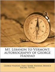 Mt. Lebanon to Vermont; autobiography of George Haddad - George Haddad, Emily Marie Haddad, Bernice Rachel Tuttle