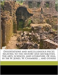 Dissertations and Miscellaneous Pieces Relating to the History and Antiquities, the Arts, Sciences, and Literature, of Asia. by Sir W. Jones, W. Chamb - William Jones, William Chambers
