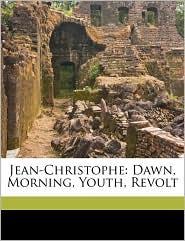 Jean-Christophe: Dawn, Morning, Youth, Revolt - Romain Rolland, Gilbert Cannan