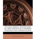 In Wild Africa. Adventures of Two Youths in a Journey Through the Sahara Desert - Thomas Wallace Knox