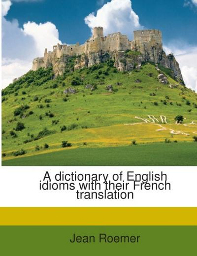 A dictionary of English idioms with their French translation - Jean Roemer