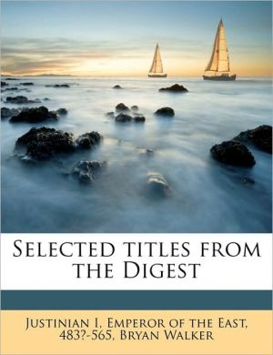 Selected titles from the Digest - Created by Emperor of the East 483?-5 Justinian I