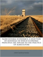 Agricultural economics, a selection of materials in which economic principles are applied to the practice of agriculture - Edwin Griswold Nourse