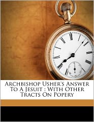 Archbishop Usher's Answer To A Jesuit - Ussher James 1581-1656