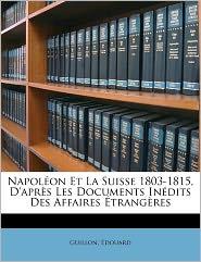 Napol On Et La Suisse 1803-1815, D'Apr S Les Documents In Dits Des Affaires Trang Res - Guillon Douard