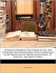 Comptes-Rendus Des S ances Du Ier Congr s International D' lectrologie & De Radiologie M dicales (Paris: 27 Juillet-Ier Ao t 1933). - Anonymous