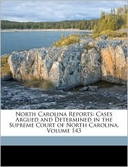 North Carolina Reports: Cases Argued and Determined in the Supreme Court of North Carolina, Volume 143 - Created by North Carolina. North Carolina. Supreme Court, Created by North Carolina. North Carolina. Court Of Conference