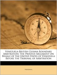 Venezuela-British Guiana Boundary Arbitration: The Printed Argument on Behalf of the United States of Venezuela Before the Tribunal of Arbitration