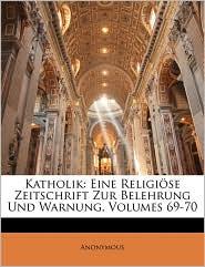 Katholik: Eine Religi se Zeitschrift Zur Belehrung Und Warnung, Volumes 69-70 - Anonymous