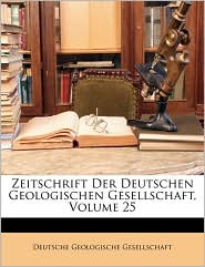 Zeitschrift Der Deutschen Geologischen Gesellschaft, XXV Band - Created by Deutsche Geologische Gesellschaft