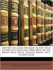 Reports of Cases Decided in the High Court of Chancery [1846-1852], by the Right Hon. Sir J.L. Knight Bruce, Vice-Chancellor - Created by Great Britain. Court Of Chancery, James Lewis Knight Bruce, John Peter De Gex