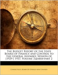 The Budget Report of the State Board of Finance and Control to the General Assembly, Session of [1929-] 1937, Volume 3, part 2 - Created by Connecticut. Board Of Finance And Contro