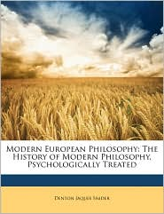 Modern European Philosophy: The History of Modern Philosophy, Psychologically Treated - Denton Jaques Snider