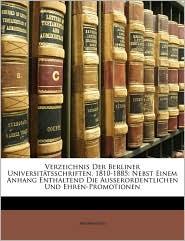 Verzeichnis Der Berliner Universitatsschriften, 1810-1885: Nebst Einem Anhang Enthaltend Die Ausserordentlichen Und Ehren-Promotionen - Anonymous