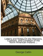 Catlin, George: Letters and Notes On the Manners, Customs, and Condition of the North American Indians ...