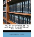 The Secret Passion, by the Author of 'Shakspeare and His Friends'. - Robert Folkestone Williams