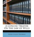 A Concise Treatise on the Law of Wills - Henry Studdy Theobald