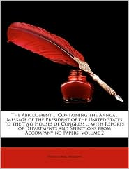 The Abridgment. Containing the Annual Message of the President of the United States to the Two Houses of Congress. with Reports of Departments a - Created by United States Presidents