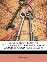 Miss Parloa's Kitchen Companion: A Guide for All Who Would Be Good Housekeepers - Maria Parloa