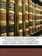 Morales Et Politiques, Académie Des Sciences: Séances Et Travaux De L´académie Des Sciences Morales Et Politiques, Compte Rendu, Volume 35, part 1 - volume 36, part 2