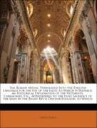 Catholic Church: The Roman Missal: Translated Into the English Language for the Use of the Laity. to Which Is Prefixed, an Historical Explanation of the Vestments, Ceremonies, Etc., Appertaining to the Holy Sacrifice of the Mass by the Right Rev´d