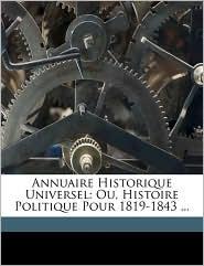 Annuaire Historique Universel: Ou, Histoire Politique Pour 1819-1843. - Anonymous