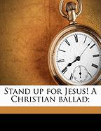 Stand Up for Jesus! a Christian Ballad;