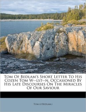 Tom Of Bedlam's Short Letter To His Cozen Tom W-Lst-N, Occasioned By His Late Discourses On The Miracles Of Our Saviour - Tom (O'Bedlam.)