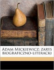 Adam Mickiewicz; zarys biograficzno-literacki Volume 01 - Piotr Chmielowski