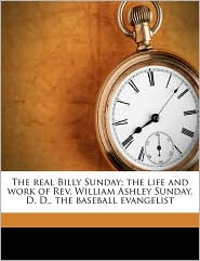 The real Billy Sunday; the life and work of Rev. William Ashley Sunday, D. D, the baseball evangelist