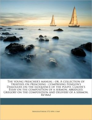 The young preacher's manual: or, A collection of treatises on preaching: comprising Fenelon's Dialogues on the eloquence of the pulpit, Claude's Essay on the composition of a sermon, abridged, Gregory on the composition and delivery of a sermon, Reybaz