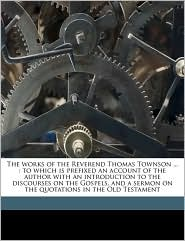 The works of the Reverend Thomas Townson.: to which is prefixed an account of the author with an introduction to the discourses on the Gospels, and a sermon on the quotations in the Old Testament - Thomas Townson