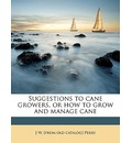 Suggestions to Cane Growers, or How to Grow and Manage Cane - J W Perry