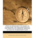 How to Pronounce the Names in Shakespeare; The Pronunication of the Names in the Dramatis Personae of Each of Shakespeare's Plays - Theodora Ursula Irvine