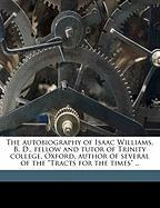"""The Autobiography of Isaac Williams, B. D., Fellow and Tutor of Trinity College, Oxford, Author of Several of the """"Tracts for the Times"""" .."""