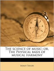 The Science Of Music; Or, The Physical Basis Of Musical Harmony - Sedley Taylor