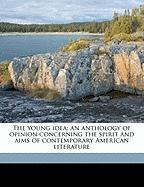 The Young Idea; An Anthology of Opinion Concerning the Spirit and Aims of Contemporary American Literature