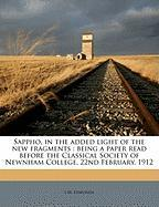 Sappho, in the Added Light of the New Fragments: Being a Paper Read Before the Classical Society of Newnham College, 22nd February, 1912