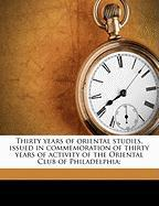Thirty Years of Oriental Studies, Issued in Commemoration of Thirty Years of Activity of the Oriental Club of Philadelphia;