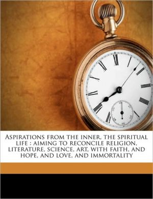 Aspirations from the inner, the spiritual life: aiming to reconcile religion, literature, science, art, with faith, and hope, and love, and immortality