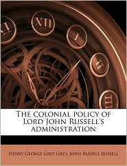 The colonial policy of Lord John Russell's administration Volume 1 - Henry George Grey Grey, John Russell Russell