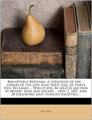 Bibliotheca Reediana. A Catalogue Of The. Library Of The Late Isaac Reed, Esq, Of Staple Inn. Deceased. Which Will Be Sold By Auction By Messrs. King And Loch E. Nov. 2, 1807, And 38 Following Days (Sundays Excepted) .