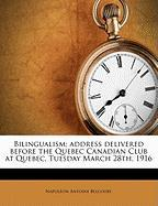 Bilingualism; Address Delivered Before the Quebec Canadian Club at Quebec, Tuesday March 28th, 1916