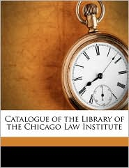 Catalogue of the Library of the Chicago Law Institute - Created by Chicago Law Institute. Library
