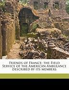Friends of France; The Field Service of the American Ambulance Described by Its Members